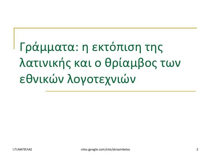 Γράμματα: θ εκτόπιςθ τθσ   λατινικισ και ο κρίαμβοσ των   εκνικών λογοτεχνιώνΙ.Π.ΑΜΠΕΛΑ   sites.google.com/site/akisambel...