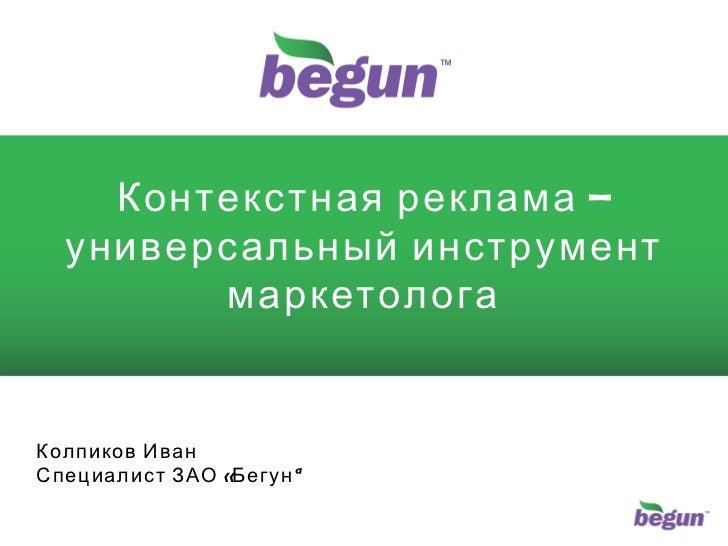 Контекстная реклама – универсальный инструмент маркетолога Колпиков Иван Специалист ЗАО «Бегун»