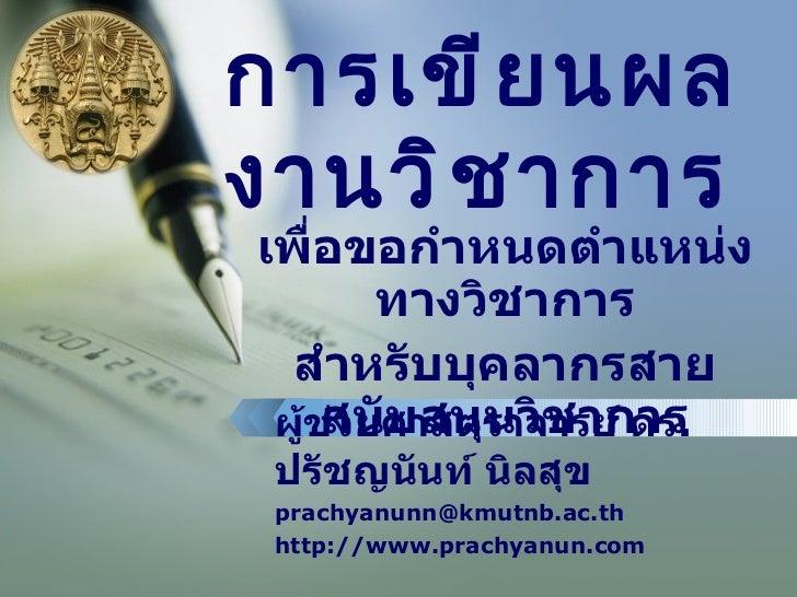 การเขียนผลงานวิชาการ ผู้ช่วยศาสตราจารย์ ดร . ปรัชญนันท์ นิลสุข [email_address] http://www.prachyanun.com เพื่อขอกำหนดตำแหน...