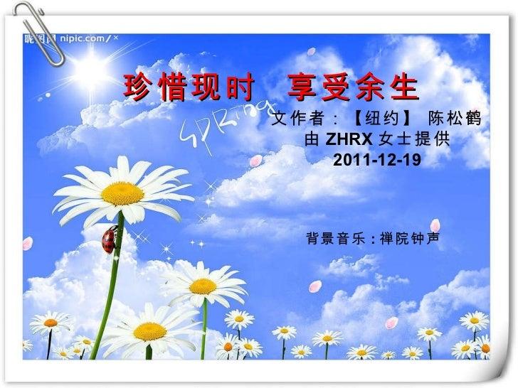珍惜现时  享受余生 文作者:【纽约】 陈松鹤 由 ZHRX 女士提供 2011-12-19 背景音乐 : 禅院钟声