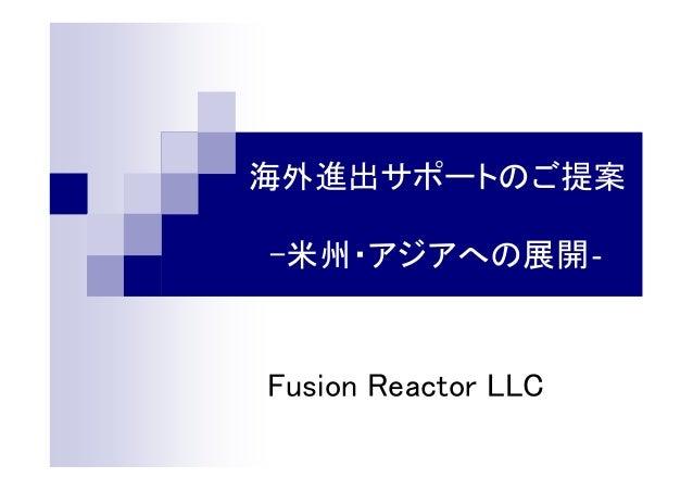 海外進出サポートのご提案 -米州・アジアへの展開‐ Fusion Reactor LLC