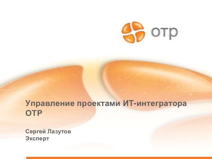 Управление проектами ИТ-интегратораОТРСергей ЛазутовЭксперт