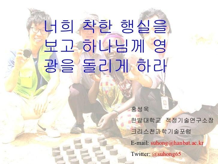 너희 착한 행실을 보고 하나님께 영광을 돌리게 하라  홍성욱 한밭대학교  적정기술연구소장 크리스천과학기술포럼 E-mail:  [email_address] Twitter:  @suhong65