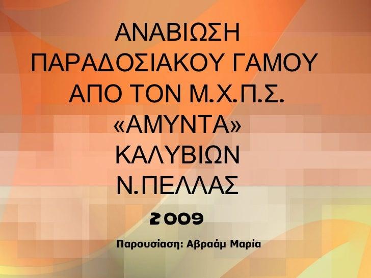 ΑΝΑΒΙΩΣΗ ΠΑΡΑΔΟΣΙΑΚΟΥ ΓΑΜΟΥ  ΑΠΟ ΤΟΝ Μ.Χ.Π.Σ. «ΑΜΥΝΤΑ» ΚΑΛΥΒΙΩΝ Ν.ΠΕΛΛΑΣ 2009 Παρουσίαση: Αβραάμ Μαρία