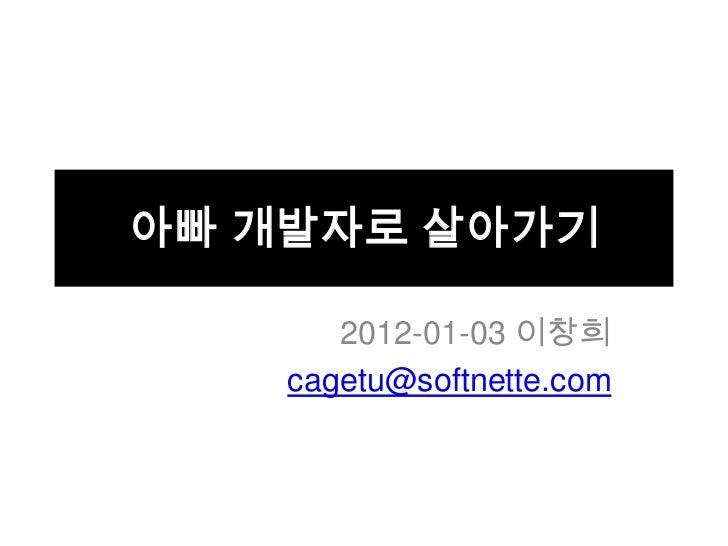 아빠 개발자로 살아가기       2012-01-03 이창희    cagetu@softnette.com