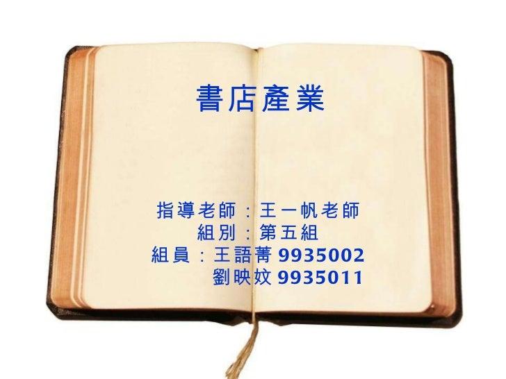 書店產業 指導老師:王一帆老師 組別:第五組 組員:王語菁 9935002 劉映妏 9935011