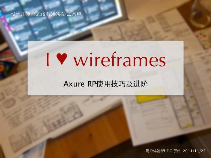 设计师转型之路系列课程·工具篇       I ♥ wireframes           Axure RP使用技巧及进阶                         用户体验部UDC 罗伟 2011/11/27