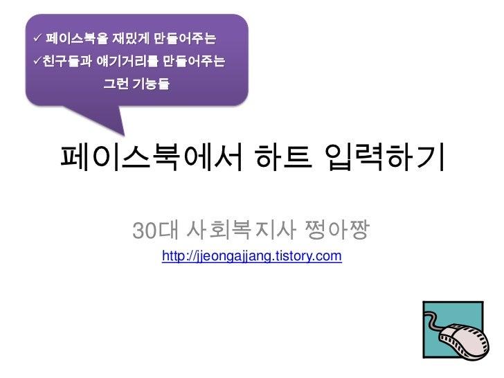  페이스북을 재밌게 만들어주는친구들과 얘기거리를 만들어주는      그런 기능들  페이스북에서 하트 입력하기         30대 사회복지사 쩡아짱           http://jjeongajjang.tistory...