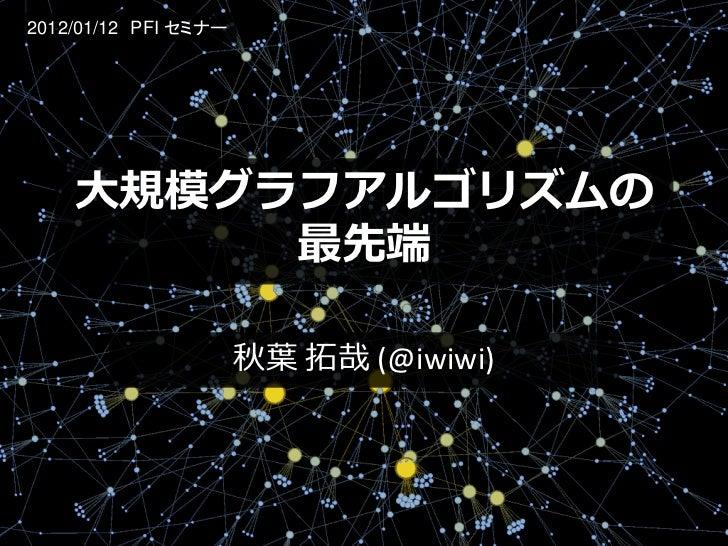 2012/01/12 PFI セミナー    大規模グラフアルゴリズムの         最先端                      秋葉 拓哉 (@iwiwi)