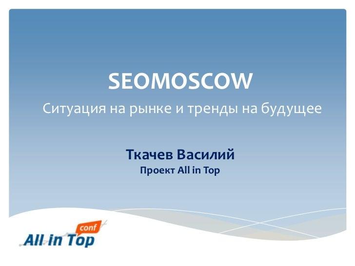 SEOMOSCOWСитуация на рынке и тренды на будущее           Ткачев Василий            Проект All in Top
