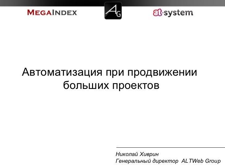Николай Хиврин Генеральный директор  ALTWeb Group Автоматизация при продвижении  больших проектов