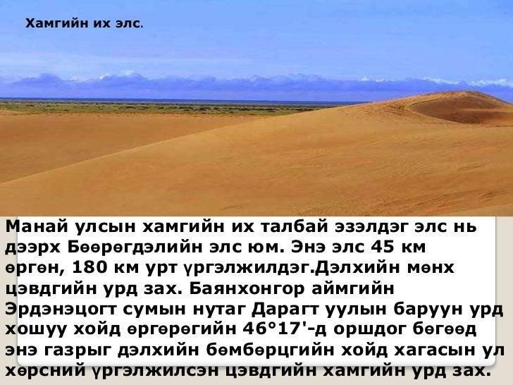 Хамгийн их элс.Манай улсын хамгийн их талбай эзэлдэг элс ньдээрх Бөөрөгдэлийн элс юм. Энэ элс 45 кмөргөн, 180 км урт үргэл...