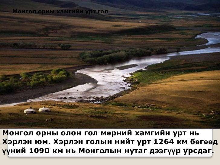 Монгол орны хамгийн урт гол.Монгол орны олон гол мөрний хамгийн урт ньХэрлэн юм. Хэрлэн голын нийт урт 1264 км бөгөөдүүний...