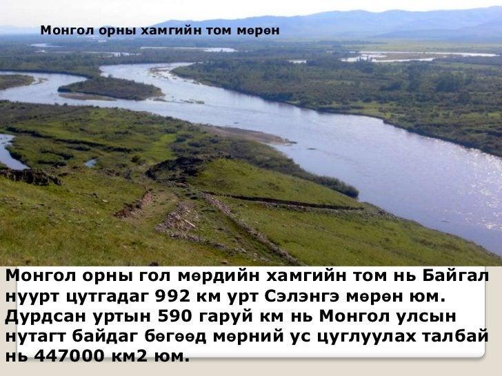 Монгол орны хамгийн том мөрөнМонгол орны гол мөрдийн хамгийн том нь Байгалнуурт цутгадаг 992 км урт Сэлэнгэ мөрөн юм.Дурдс...