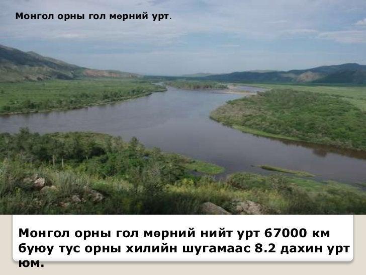 Монгол орны гол мөрний урт.Монгол орны гол мөрний нийт урт 67000 кмбуюу тус орны хилийн шугамаас 8.2 дахин уртюм.