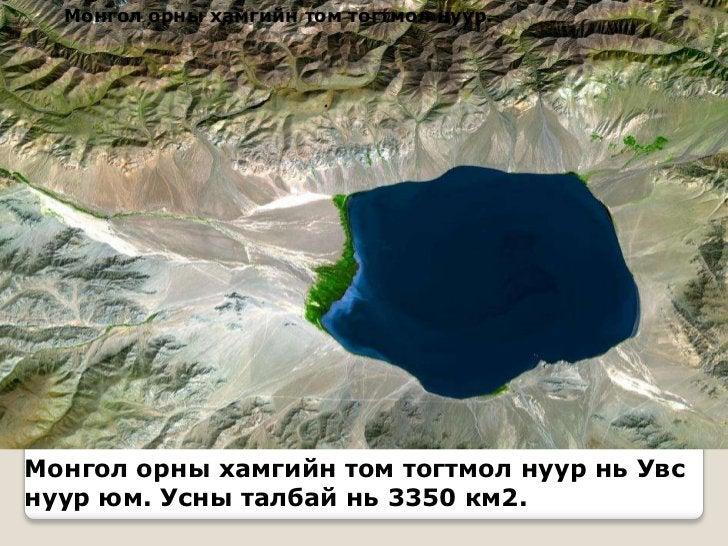 Монгол орны хамгийн том тогтмол нуур.Монгол орны хамгийн том тогтмол нуур нь Увснуур юм. Усны талбай нь 3350 км2.