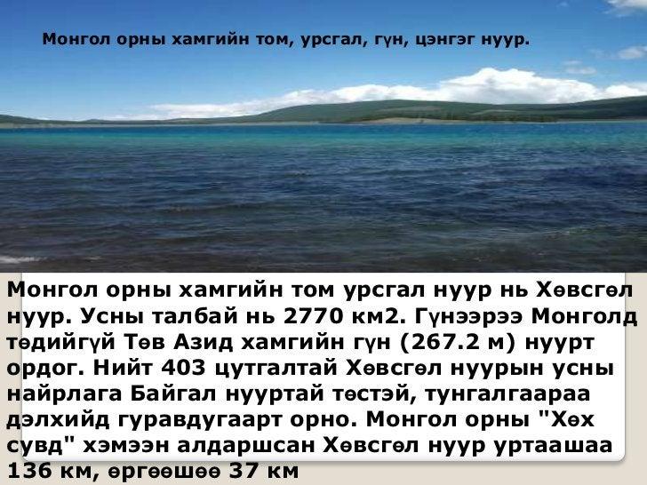 Монгол орны хамгийн том, урсгал, гүн, цэнгэг нуур.Монгол орны хамгийн том урсгал нуур нь Хөвсгөлнуур. Усны талбай нь 2770 ...