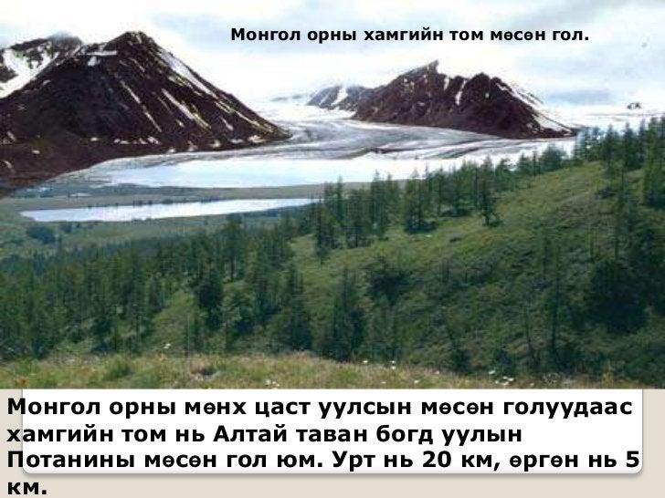 Монгол орны хамгийн том мөсөн гол.Монгол орны мөнх цаст уулсын мөсөн голуудаасхамгийн том нь Алтай таван богд уулынПотанин...