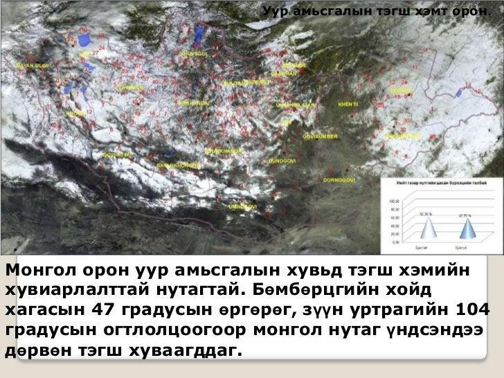Уур амьсгалын тэгш хэмт орон.Монгол орон уур амьсгалын хувьд тэгш хэмийнхувиарлалттай нутагтай. Бөмбөрцгийн хойдхагасын 47...