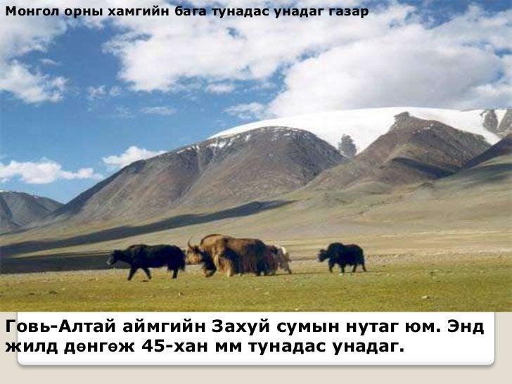 Монгол орны хамгийн бага тунадас унадаг газарГовь-Алтай аймгийн Захуй сумын нутаг юм. Энджилд дөнгөж 45-хан мм тунадас уна...