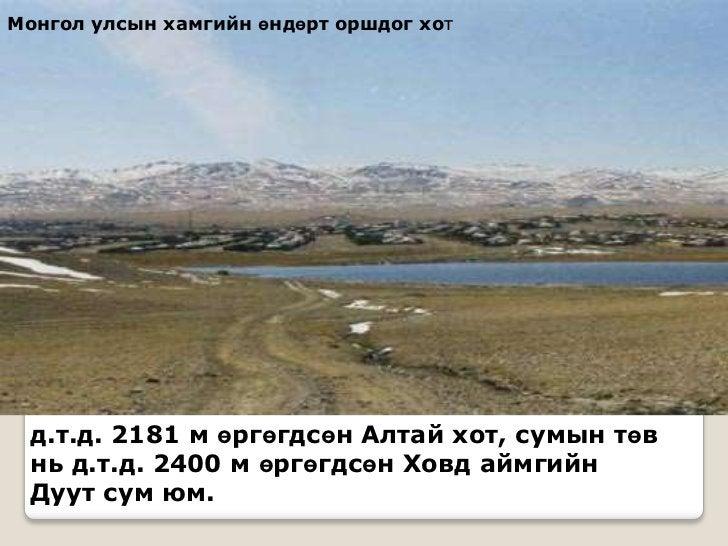 Монгол улсын хамгийн өндөрт оршдог хот д.т.д. 2181 м өргөгдсөн Алтай хот, сумын төв нь д.т.д. 2400 м өргөгдсөн Ховд аймгий...