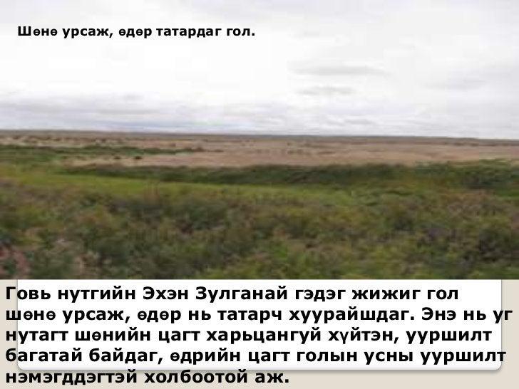 Шөнө урсаж, өдөр татардаг гол.Говь нутгийн Эхэн Зулганай гэдэг жижиг голшөнө урсаж, өдөр нь татарч хуурайшдаг. Энэ нь угну...