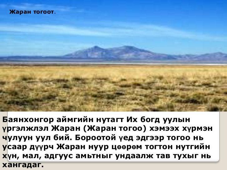 Жаран тогоот.Баянхонгор аймгийн нутагт Их богд уулынүргэлжлэл Жаран (Жаран тогоо) хэмээх хүрмэнчулуун уул бий. Бороотой үе...