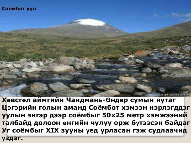 Соѐмбот уул.Хөвсгөл аймгийн Чандмань-Өндөр сумын нутагЦэгэрийн голын аманд Соѐмбот хэмээн нэрлэгддэгуулын энгэр дээр соѐмб...