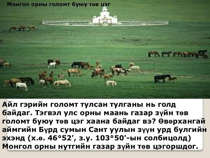 Монгол орны голомт буюу төв цэгАйл гэрийн голомт тулсан тулганы нь голдбайдаг. Тэгвэл улс орны маань газар зүйн төвголомт ...