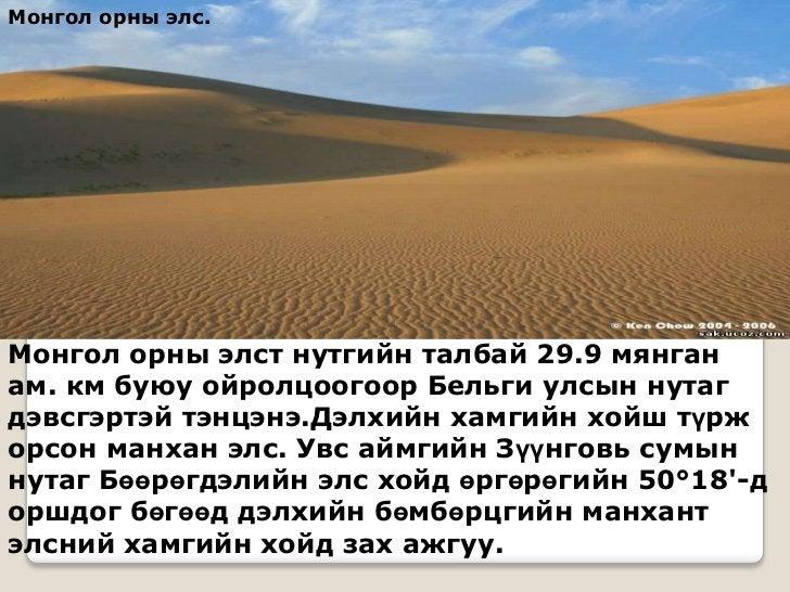 Монгол орны элс.Монгол орны элст нутгийн талбай 29.9 мянганам. км буюу ойролцоогоор Бельги улсын нутагдэвсгэртэй тэнцэнэ.Д...