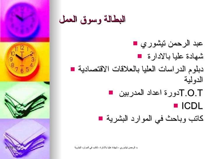 البطالة وسوق العمل <ul><li>عبد الرحمن تيشوري </li></ul><ul><li>شهادة عليا بالادارة  </li></ul><ul><li>دبلوم الدراسات العلي...
