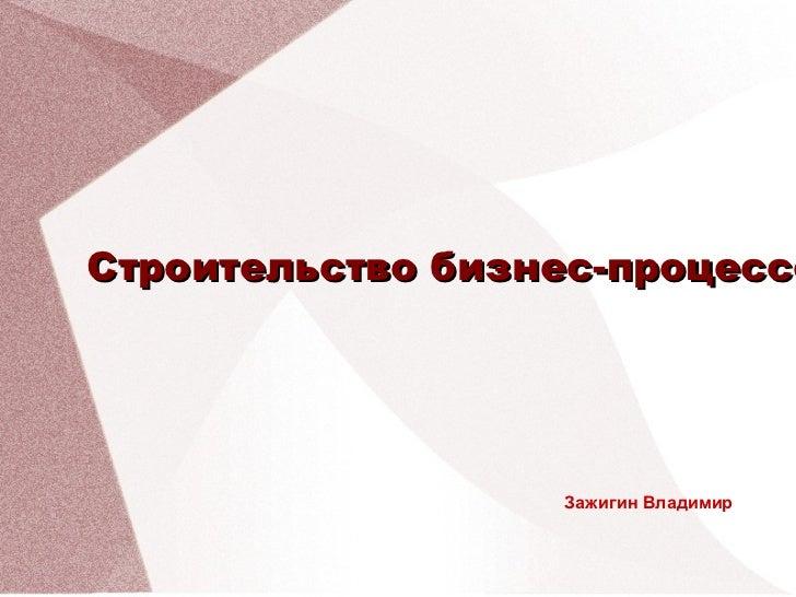 <ul>Зажигин Владимир </ul><ul>Строительство бизнес-процессов </ul>
