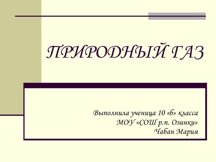 ПРИРОДНЫЙ ГАЗ Выполнила ученица 10 «б» класса МОУ «СОШ р.п. Озинки» Чабан Мария