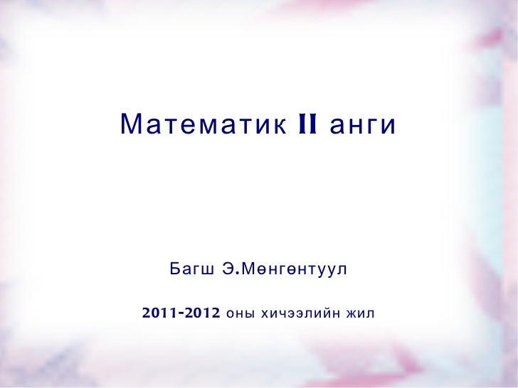 Математик II анги Багш Э.Мөнгөнтуул 2011-2012 оны хичээлийн жил
