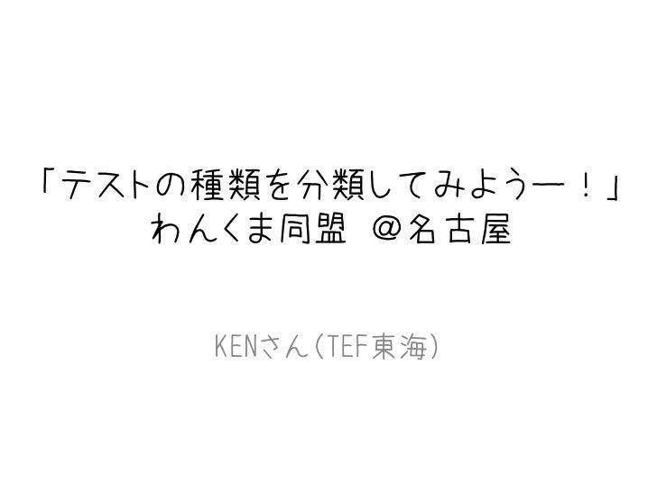 「テストの種類を分類してみようー!」    わんくま同盟 @名古屋     KENさん(TEF東海)                     1