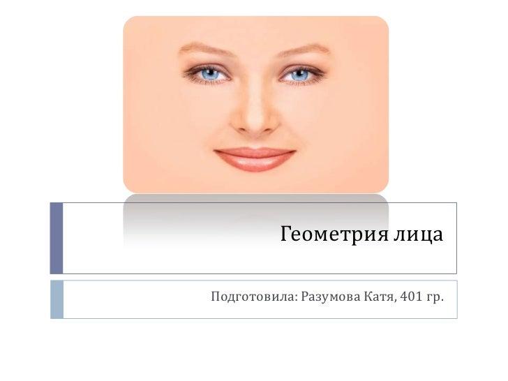 Геометрия лицаПодготовила: Разумова Катя, 401 гр.