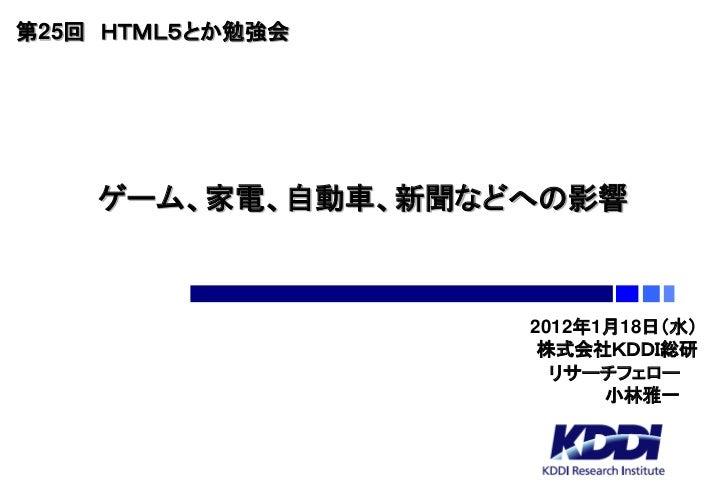 第25回 HTML5とか勉強会    ゲーム、家電、自動車、新聞などへの影響                   2012年1月18日(水)                    株式会社KDDI総研                     リ...