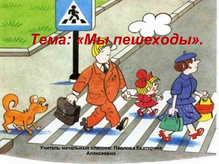 Тема: «Мы пешеходы». Учитель начальных классов: Павлова Екатерина Алексеевна
