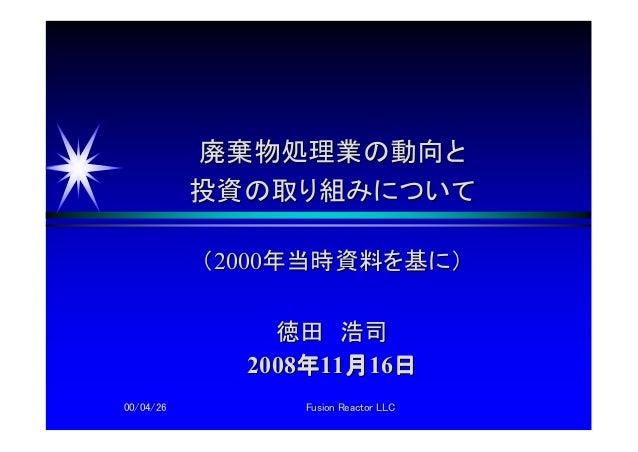 00/04/2600/04/26 Fusion Reactor LLCFusion Reactor LLC 廃棄物処理業の動向と廃棄物処理業の動向と 投資の投資の取り組みについて取り組みについて ((20002000年当時資料を基に)年当時資料...