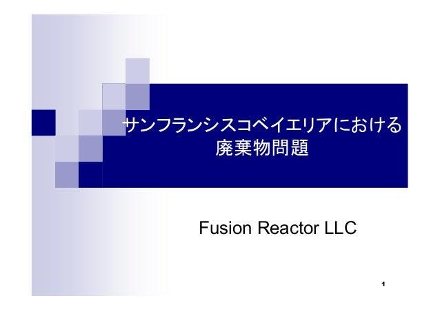 1 サンフランシスコベイエリアにおける 廃棄物問題 Fusion Reactor LLC