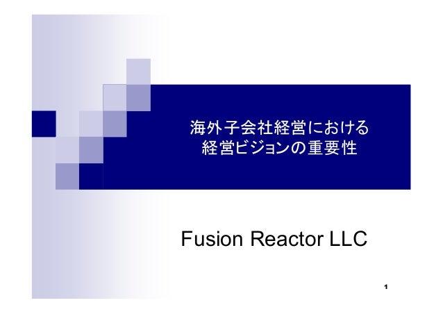 1 海外子会社経営における 経営ビジョンの重要性 Fusion Reactor LLC