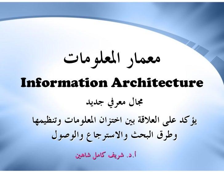 ﻣﻌﻤﺎﺭ ﺍﳌﻌﻠﻮﻣﺎﺕInformation Architecture               ﳎﺎﻝ ﻣﻌﺮﰲ ﺟﺪﻳﺪ ﻳﺆﻛﺪ ﻋﻠﻰ ﺍﻟﻌﻼﻗﺔ ﺑﲔ ﺍﺧﺘﺰﺍﻥ ﺍﳌﻌﻠﻮﻣﺎﺕ ﻭﺗﻨﻈﻴﻤﻬﺎ  ...
