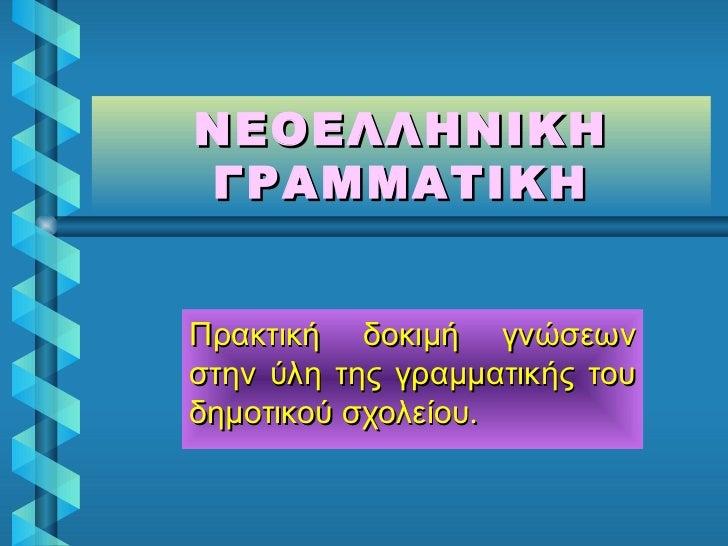 ΝΕΟΕΛΛΗΝΙΚΗ ΓΡΑΜΜΑΤΙΚΗ Πρακτική δοκιμή γνώσεων στην ύλη της γραμματικής του δημοτικού σχολείου.