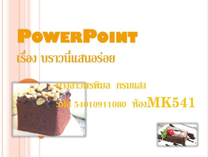 POWERPOINTเรื่อง บราวนี่แสนอร่อย       นางสาวพรพิมล กรมแสง       รหัส 54010911080 ห้องMK541