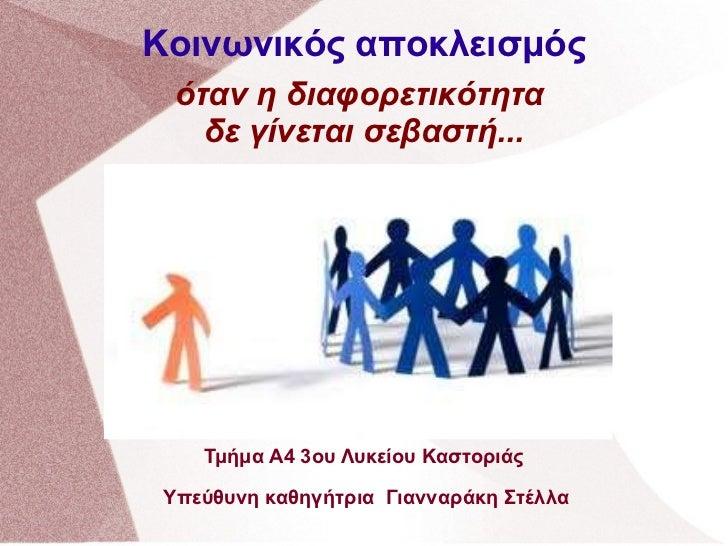 Κοινωνικός αποκλεισμός   όταν η διαφορετικότητα  δε γίνεται σεβαστή... Τμήμα Α4 3ου Λυκείου Καστοριάς Υπεύθυνη καθηγήτρια ...
