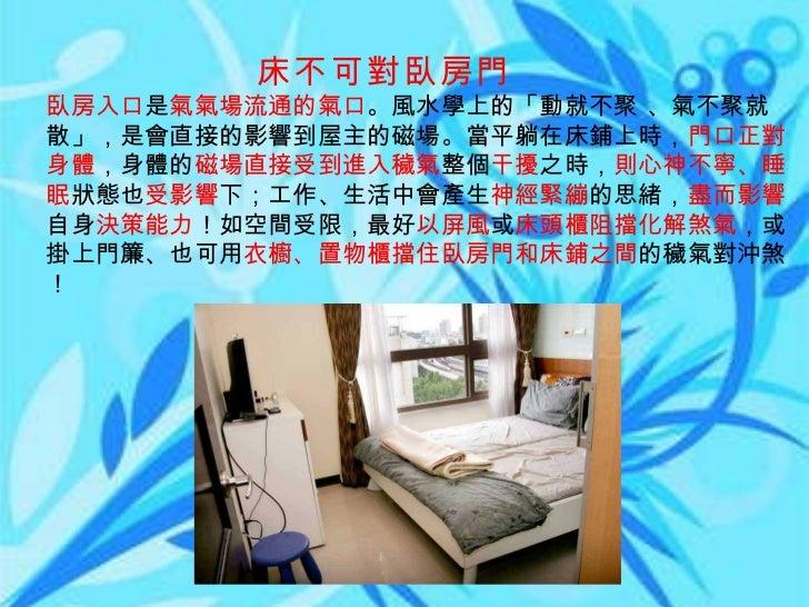 床不可對臥房門 臥房入口 是 氣氣場流通的氣口 。風水學上的「動就不聚 、氣不聚就散」,是會直接的影響到屋主的磁場。當平躺在床鋪上時, 門口正對身體 ,身體的 磁場直接受到進入穢氣 整個 干擾 之時, 則心神不寧、睡眠 狀態也 受影響 下;工作...