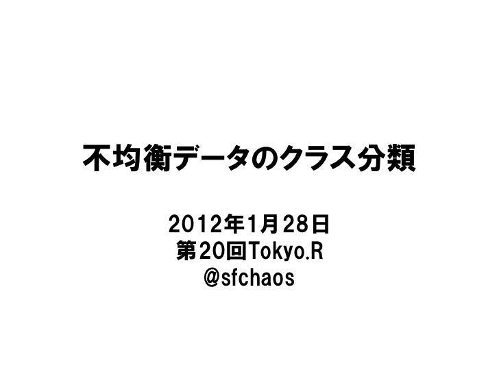 不均衡データのクラス分類   2012年1月28日    第20回Tokyo.R      @sfchaos