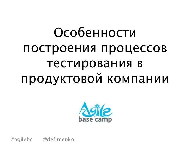 Особенности   построения процессов      тестирования в   продуктовой компании#agilebc   @defimenko