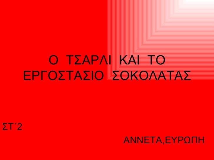 Ο  ΤΣΑΡΛΙ  ΚΑΙ  ΤΟ ΕΡΓΟΣΤΑΣΙΟ  ΣΟΚΟΛΑΤΑΣ ΣΤ΄2  ΑΝΝΕΤΑ,ΕΥΡΩΠΗ