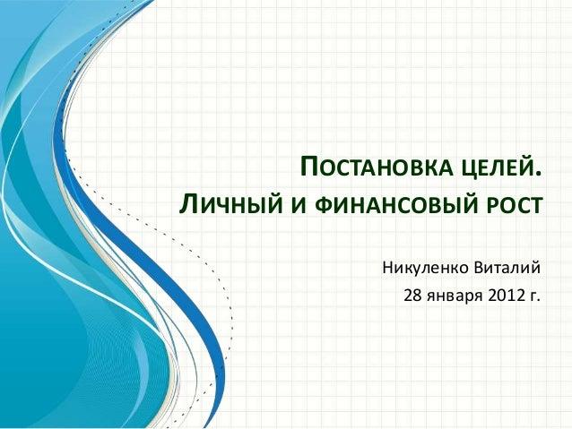 ПОСТАНОВКА ЦЕЛЕЙ. ЛИЧНЫЙ И ФИНАНСОВЫЙ РОСТ Никуленко Виталий 28 января 2012 г.